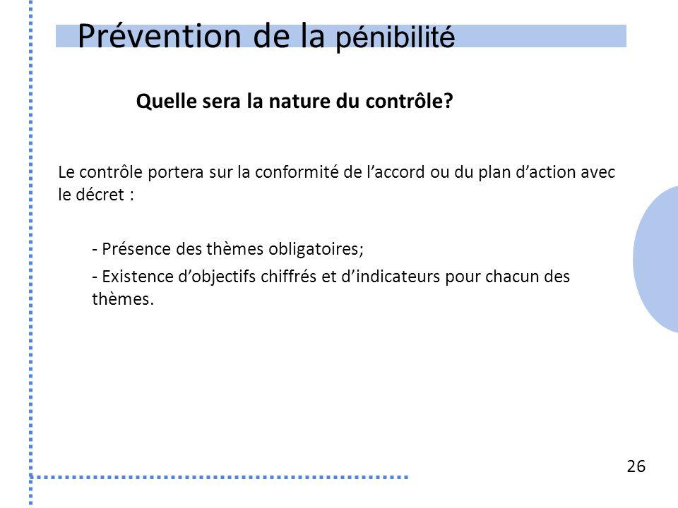 Prévention de la pénibilité 26 Le contrôle portera sur la conformité de l'accord ou du plan d'action avec le décret : - Présence des thèmes obligatoir