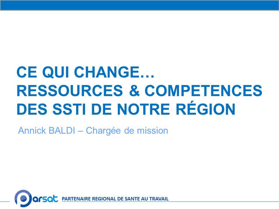 CE QUI CHANGE… RESSOURCES & COMPETENCES DES SSTI DE NOTRE RÉGION Annick BALDI – Chargée de mission