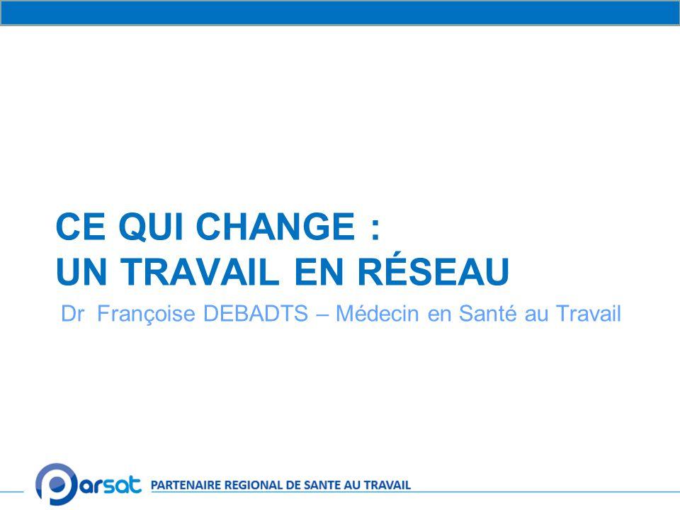 CE QUI CHANGE : UN TRAVAIL EN RÉSEAU Dr Françoise DEBADTS – Médecin en Santé au Travail