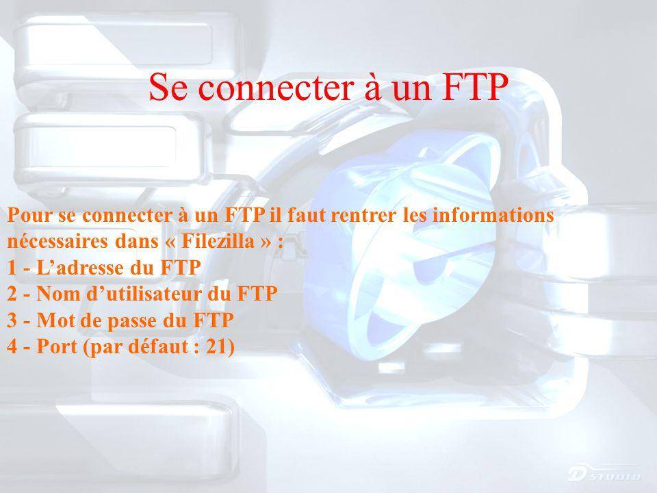 Se connecter à un FTP Pour se connecter à un FTP il faut rentrer les informations nécessaires dans « Filezilla » : 1 - L'adresse du FTP 2 - Nom d'utilisateur du FTP 3 - Mot de passe du FTP 4 - Port (par défaut : 21)