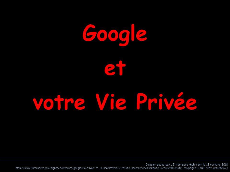 Dossier publié par L'Internaute High-tech le 12 octobre 2010 http://www.linternaute.com/hightech/internet/google-vie-privee/?f_id_newsletter=3729&utm_source=benchmail&utm_medium=ML8&utm_campaign=E10181870&f_u=14857693 Google et votre Vie Privée