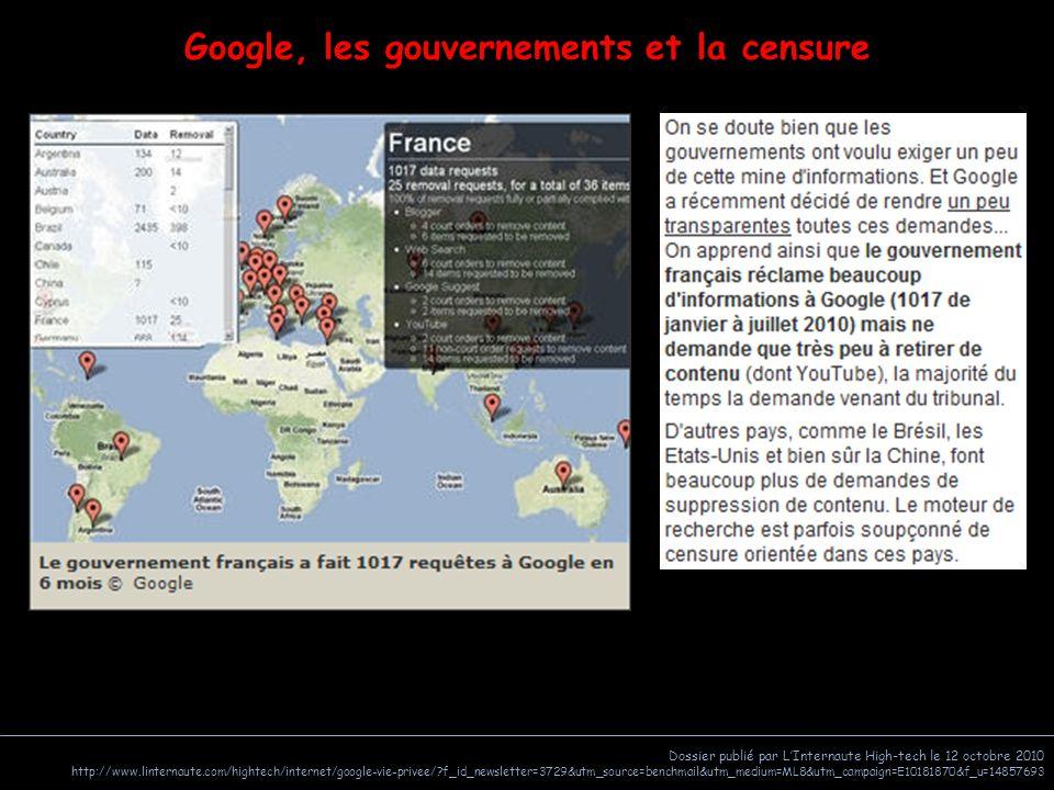 Dossier publié par L'Internaute High-tech le 12 octobre 2010 http://www.linternaute.com/hightech/internet/google-vie-privee/?f_id_newsletter=3729&utm_source=benchmail&utm_medium=ML8&utm_campaign=E10181870&f_u=14857693 Google, les gouvernements et la censure