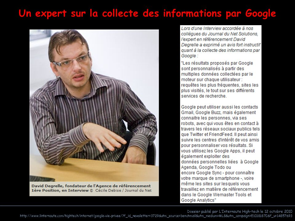 Dossier publié par L'Internaute High-tech le 12 octobre 2010 http://www.linternaute.com/hightech/internet/google-vie-privee/ f_id_newsletter=3729&utm_source=benchmail&utm_medium=ML8&utm_campaign=E10181870&f_u=14857693 Un expert sur la collecte des informations par Google