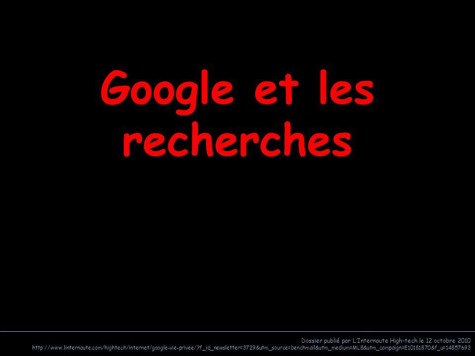 Dossier publié par L'Internaute High-tech le 12 octobre 2010 http://www.linternaute.com/hightech/internet/google-vie-privee/?f_id_newsletter=3729&utm_source=benchmail&utm_medium=ML8&utm_campaign=E10181870&f_u=14857693 Google et les recherches