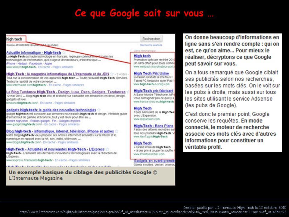 Dossier publié par L'Internaute High-tech le 12 octobre 2010 http://www.linternaute.com/hightech/internet/google-vie-privee/?f_id_newsletter=3729&utm_source=benchmail&utm_medium=ML8&utm_campaign=E10181870&f_u=14857693 Ce que Google sait sur vous …