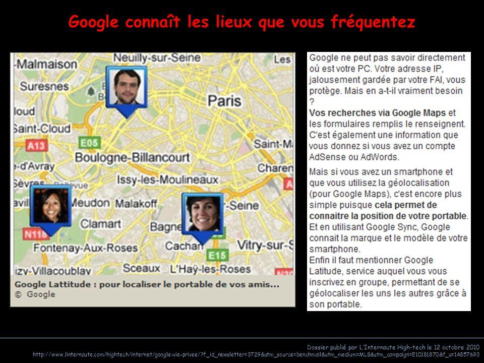 Dossier publié par L'Internaute High-tech le 12 octobre 2010 http://www.linternaute.com/hightech/internet/google-vie-privee/ f_id_newsletter=3729&utm_source=benchmail&utm_medium=ML8&utm_campaign=E10181870&f_u=14857693 Google connaît les lieux que vous fréquentez