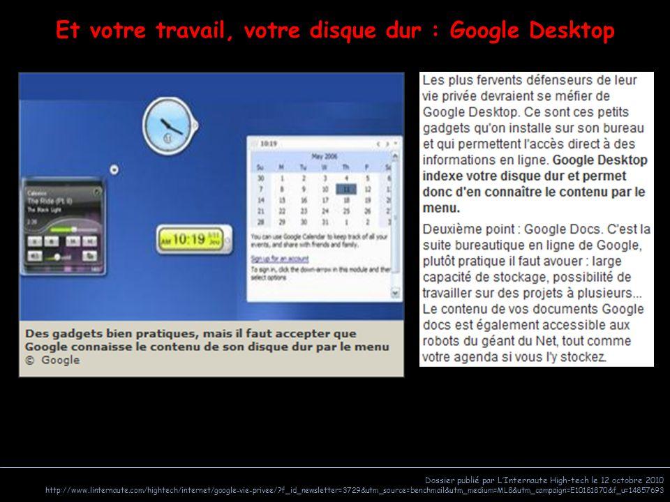 Dossier publié par L'Internaute High-tech le 12 octobre 2010 http://www.linternaute.com/hightech/internet/google-vie-privee/ f_id_newsletter=3729&utm_source=benchmail&utm_medium=ML8&utm_campaign=E10181870&f_u=14857693 Et votre travail, votre disque dur : Google Desktop