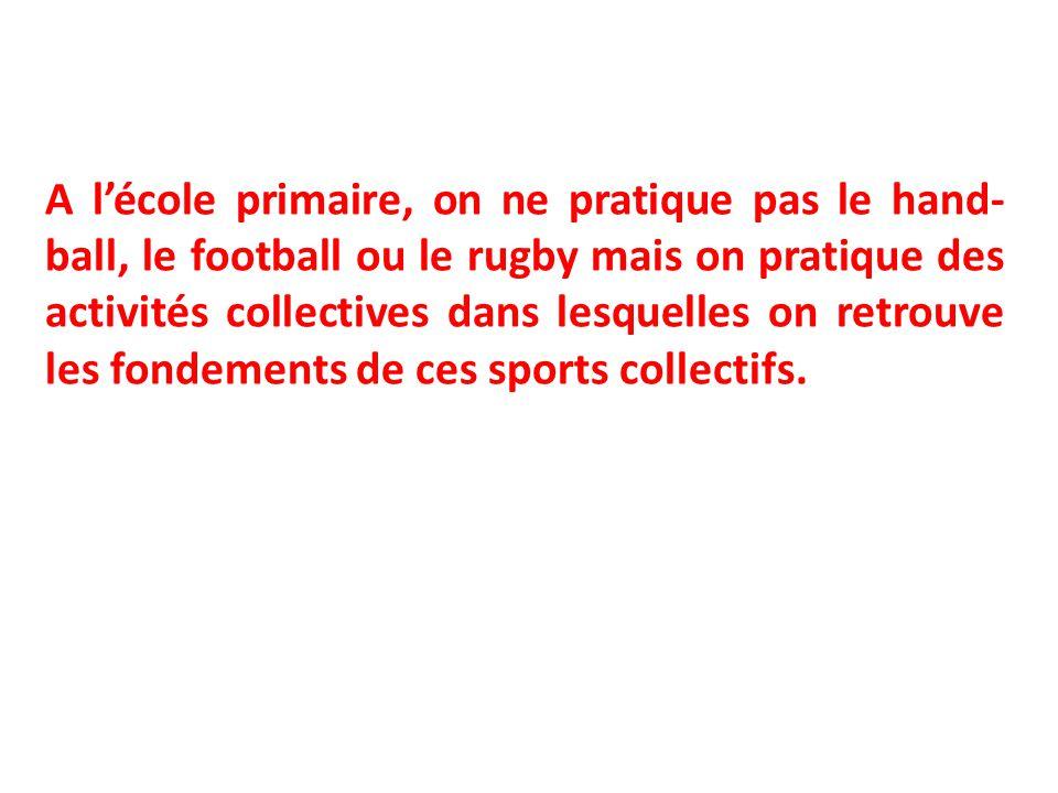 A l'école primaire, on ne pratique pas le hand- ball, le football ou le rugby mais on pratique des activités collectives dans lesquelles on retrouve l