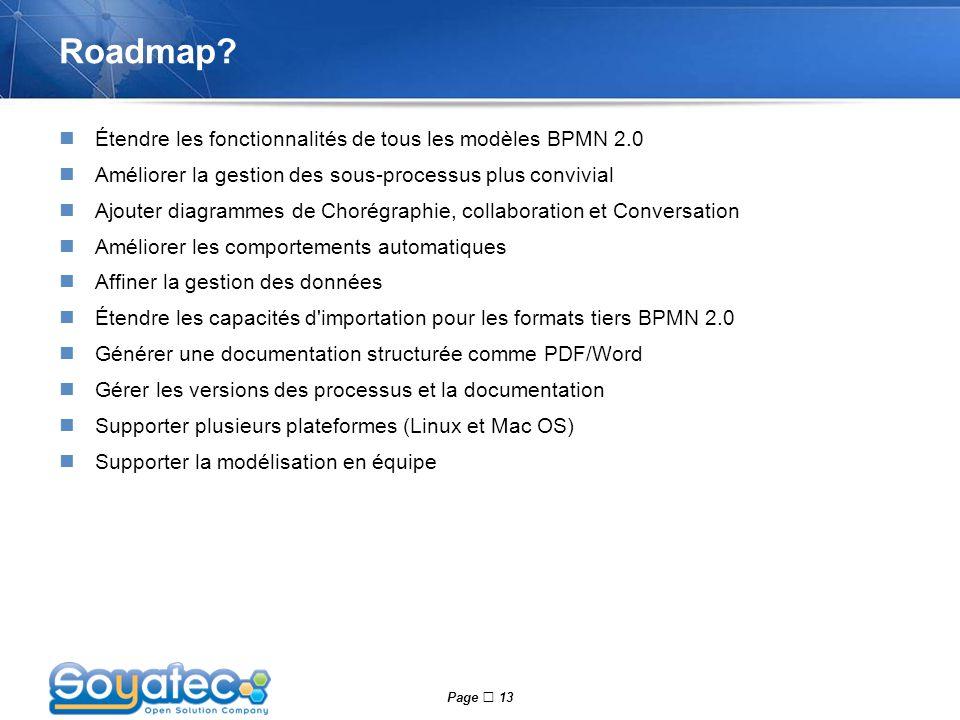 Page  13 Roadmap? Étendre les fonctionnalités de tous les modèles BPMN 2.0 Améliorer la gestion des sous-processus plus convivial Ajouter diagrammes
