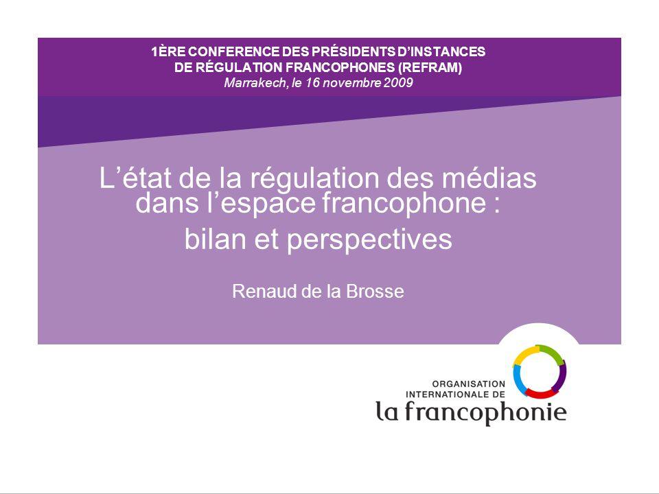 1ÈRE CONFERENCE DES PRÉSIDENTS D'INSTANCES DE RÉGULATION FRANCOPHONES (REFRAM) Marrakech, le 16 novembre 2009 L'état de la régulation des médias dans l'espace francophone : bilan et perspectives Renaud de la Brosse