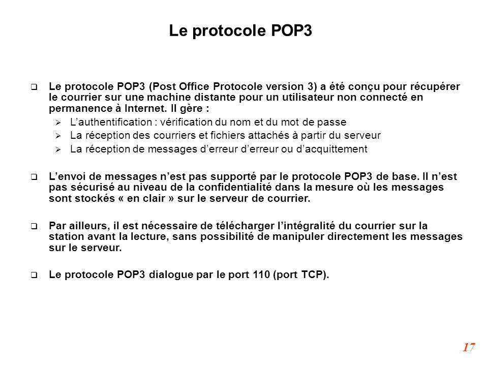 17 Le protocole POP3  Le protocole POP3 (Post Office Protocole version 3) a été conçu pour récupérer le courrier sur une machine distante pour un uti