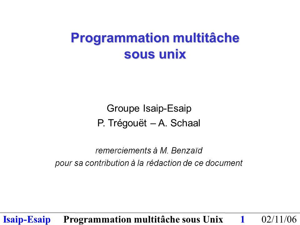 02/11/06Programmation multitâche sous UnixIsaip-Esaip22 IPC = Inter Process Communication Trois types d'objets IPC : files de message, segments de mémoire partagée sémaphores En général ces objets sont créés par un processus et utilisés par d'autres, sans qu'il y ait de liens de parenté entre ces processus.