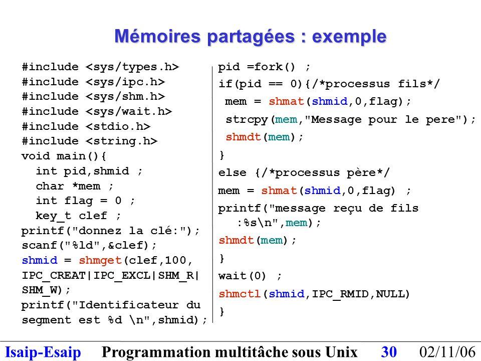 02/11/06Programmation multitâche sous UnixIsaip-Esaip30 Mémoires partagées : exemple #include void main(){ int pid,shmid ; char *mem ; int flag = 0 ; key_t clef ; printf( donnez la clé: ); scanf( %ld ,&clef); shmid = shmget(clef,100, IPC_CREAT|IPC_EXCL|SHM_R| SHM_W); printf( Identificateur du segment est %d \n ,shmid); pid =fork() ; if(pid == 0){/*processus fils*/ mem = shmat(shmid,0,flag); strcpy(mem, Message pour le pere ); shmdt(mem); } else {/*processus père*/ mem = shmat(shmid,0,flag) ; printf( message reçu de fils :%s\n ,mem); shmdt(mem); } wait(0) ; shmctl(shmid,IPC_RMID,NULL) }
