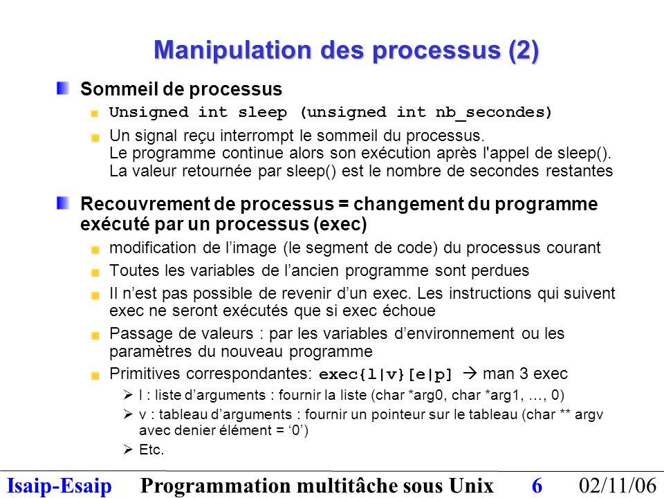 02/11/06Programmation multitâche sous UnixIsaip-Esaip17 Un tube est traité comme un fichier ouvert Il est transmis aux processus enfants de la même manière que les fichiers ouverts Un tube est cependant un fichier particulier : Il n'a pas de nom dans l'arborescence des fichiers Il est connu par deux descripteurs (lecture, écriture) On lit/écrit dans un tube comme on lit/écrit dans un fichier séquentiel Utilisation des fonctions read et write (éventuellement fscanf, fprintf etc…) Les données ne sont pas structurées: le pipe ne contient qu'une suite d'octets Un tube est comme un tuyau avec une entrée et une sortie : Plusieurs processus peuvent y écrire des données Plusieurs processus peuvent y lire des données Tubes : principe (1)