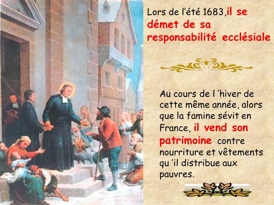 Lors de l'été 1683, il se démet de sa responsabilité ecclésiale Au cours de l 'hiver de cette même année, alors que la famine sévit en France, il vend son patrimoine contre nourriture et vêtements qu 'il distribue aux pauvres.