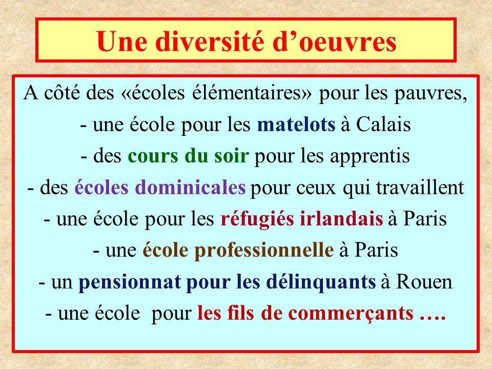 Une diversité d'oeuvres A côté des «écoles élémentaires» pour les pauvres, - une école pour les matelots à Calais - des cours du soir pour les apprentis - des écoles dominicales pour ceux qui travaillent - une école pour les réfugiés irlandais à Paris - une école professionnelle à Paris - un pensionnat pour les délinquants à Rouen - une école pour les fils de commerçants ….