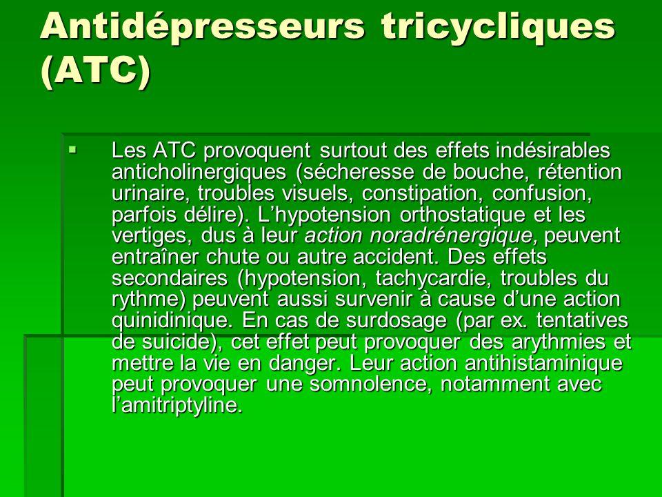Antidépresseurs tricycliques (ATC)  Les ATC provoquent surtout des effets indésirables anticholinergiques (sécheresse de bouche, rétention urinaire, troubles visuels, constipation, confusion, parfois délire).