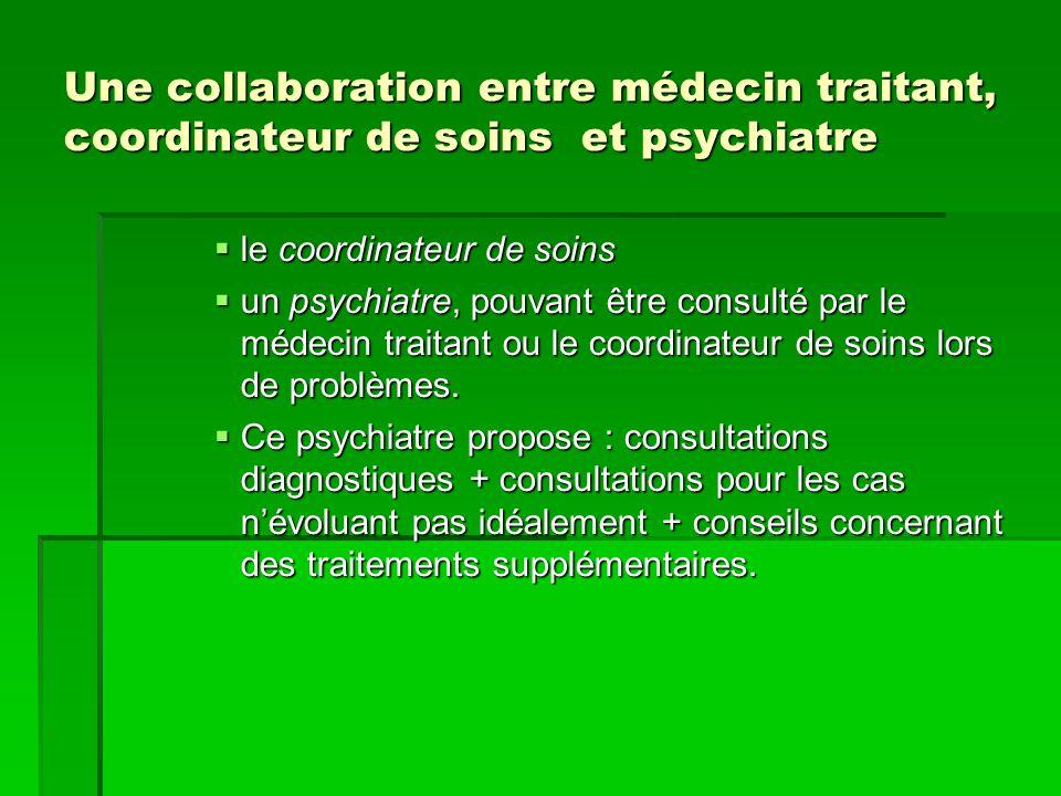 Une collaboration entre médecin traitant, coordinateur de soins et psychiatre  le coordinateur de soins  un psychiatre, pouvant être consulté par le médecin traitant ou le coordinateur de soins lors de problèmes.