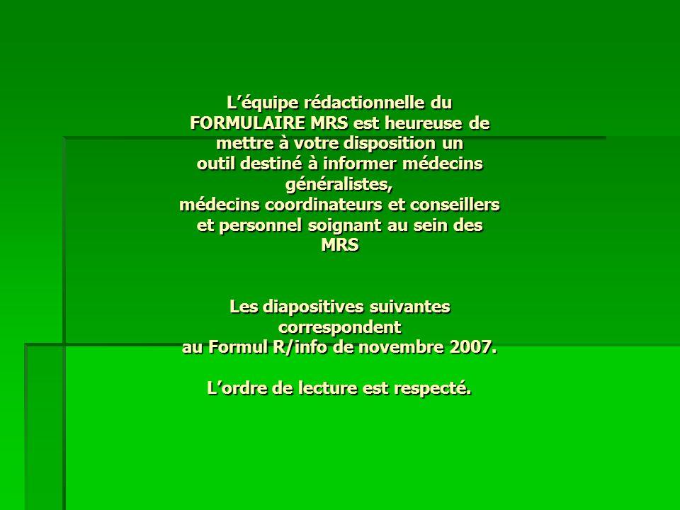 L'équipe rédactionnelle du FORMULAIRE MRS est heureuse de mettre à votre disposition un outil destiné à informer médecins généralistes, médecins coordinateurs et conseillers et personnel soignant au sein des MRS Les diapositives suivantes correspondent au Formul R/info de novembre 2007.