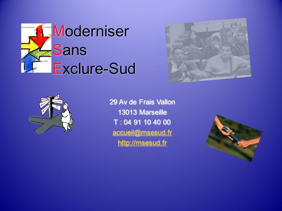 Moderniser Sans Exclure-Sud 29 Av de Frais Vallon 13013 Marseille T : 04 91 10 40 00 accueil@msesud.fr http://msesud.fr 29 Av de Frais Vallon 13013 Marseille T : 04 91 10 40 00 accueil@msesud.fr http://msesud.fr