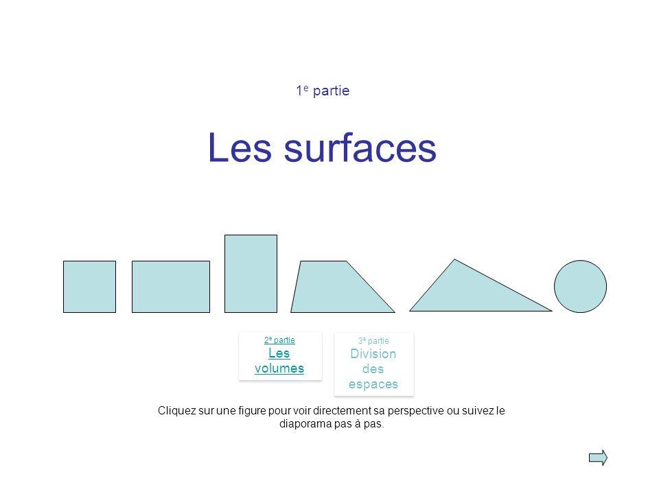 1 e partie Les surfaces Cliquez sur une figure pour voir directement sa perspective ou suivez le diaporama pas à pas. 2 e partie Les volumes 2 e parti