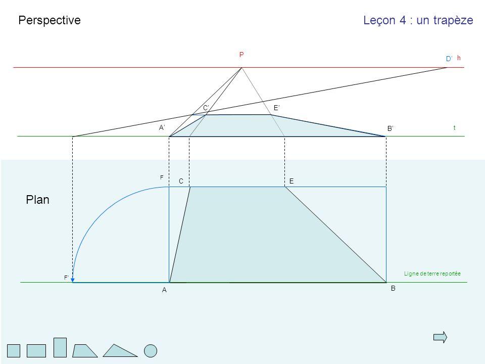 A B EC t Plan Perspective A'A' B'B' h P D'D' C'C'E'E' Leçon 4 : un trapèze F F'F' Ligne de terre reportée
