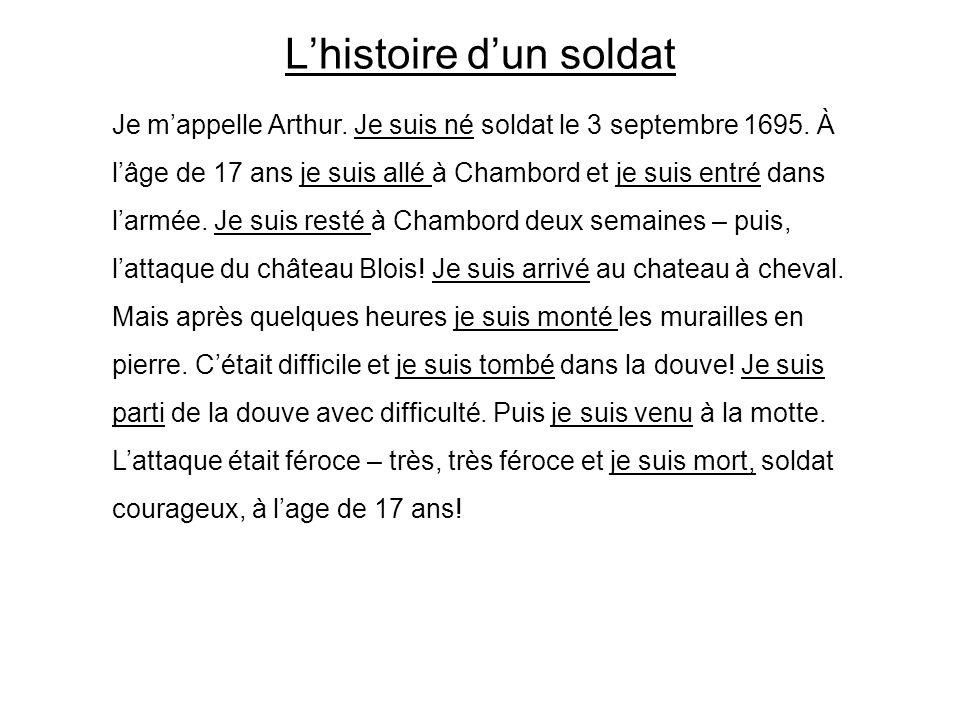 L'histoire d'un soldat Je m'appelle Arthur. Je suis né soldat le 3 septembre 1695.