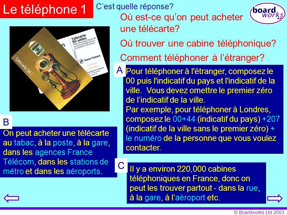 © Boardworks Ltd 2003 Le téléphone 1 Où est-ce qu'on peut acheter une télécarte? Comment téléphoner à l'étranger? Pour téléphoner à l'étranger, compos