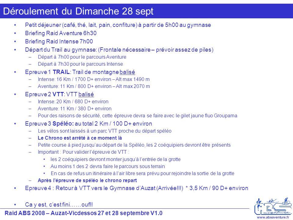 Raid ABS 2008 – Auzat-Vicdessos 27 et 28 septembre V1.0 www.absaventure.fr Déroulement du Dimanche 28 sept Petit déjeuner (café, thé, lait, pain, confiture) à partir de 5h00 au gymnase Briefing Raid Aventure 6h30 Briefing Raid Intense 7h00 Départ du Trail au gymnase: (Frontale nécessaire – prévoir assez de piles) –Départ à 7h00 pour le parcours Aventure –Départ à 7h30 pour le parcours Intense Epreuve 1 TRAIL: Trail de montagne balisé –Intense: 16 Km / 1700 D+ environ – Alt max 1490 m –Aventure: 11 Km / 800 D+ environ – Alt max 2070 m Epreuve 2 VTT: VTT balisé –Intense: 20 Km / 680 D+ environ –Aventure: 11 Km / 380 D+ environ –Pour des raisons de sécurité, cette épreuve devra se faire avec le gilet jaune fluo Groupama Epreuve 3 Spéléo: au total 2 Km / 100 D+ environ –Les vélos sont laissés à un parc VTT proche du départ spéléo –Le Chrono est arrêté à ce moment là –Petite course à pied jusqu'au départ de la Spéléo, les 2 coéquipiers devront être présents –Important : Pour valider l'épreuve de VTT : les 2 coéquipiers devront monter jusqu'à l'entrée de la grotte Au moins 1 des 2 devra faire le parcours sous terrain En cas de refus un itinéraire à l'air libre sera prévu pour rejoindre la sortie de la grotte –Après l'épreuve de spéléo le chrono repart Epreuve 4 : Retour à VTT vers le Gymnase d'Auzat (Arrivée!!!) * 3,5 Km / 90 D+ environ Ca y est, c'est fini……ouf!!