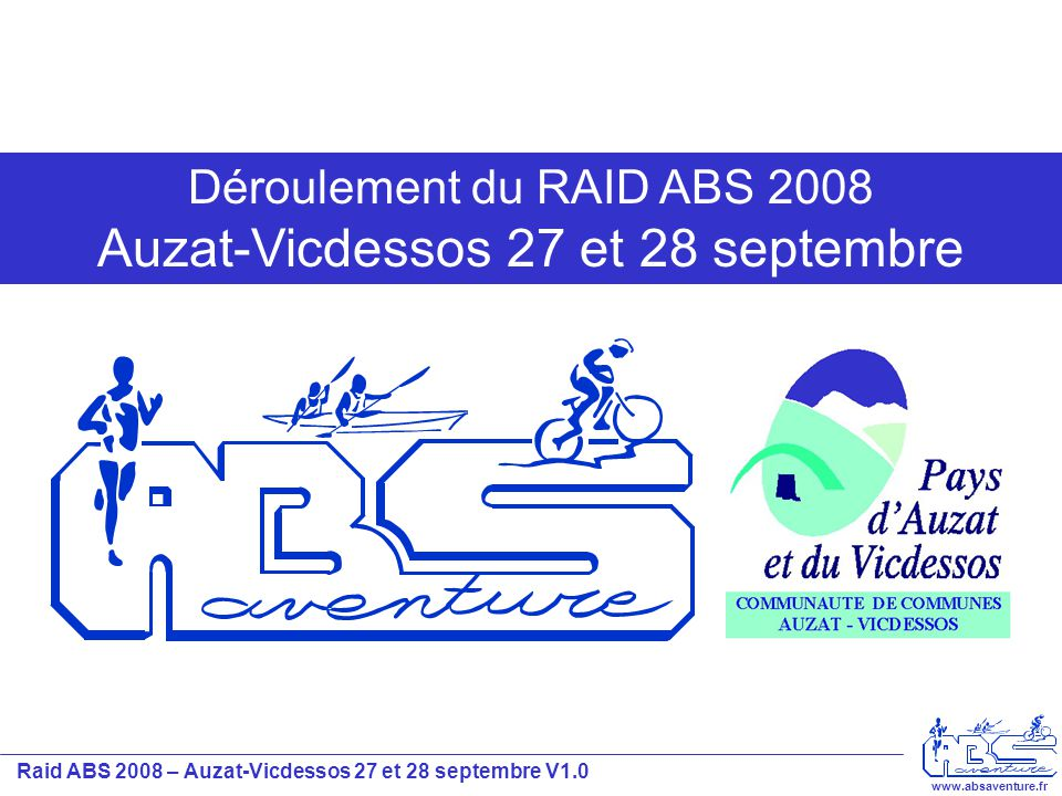 Raid ABS 2008 – Auzat-Vicdessos 27 et 28 septembre V1.0 www.absaventure.fr Déroulement du Samedi 27 septembre / le soir 1 - Gymnase d'Auzat: Départ en voiture avec les VTT vers le parc vélo du lendemain et le départ de la CO du soir 3 - A l'issue de la CO les concurrents redescendront en voiture vers Auzat SANS les VTT pour une courte nuit de sommeil… Départ CO + Parc VTT du dimanche 2 - La CO !!