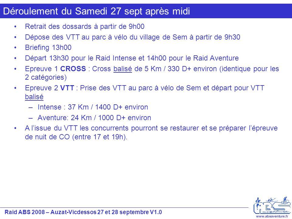 Raid ABS 2008 – Auzat-Vicdessos 27 et 28 septembre V1.0 www.absaventure.fr Déroulement du Samedi 27 sept après midi Retrait des dossards à partir de 9h00 Dépose des VTT au parc à vélo du village de Sem à partir de 9h30 Briefing 13h00 Départ 13h30 pour le Raid Intense et 14h00 pour le Raid Aventure Epreuve 1 CROSS : Cross balisé de 5 Km / 330 D+ environ (identique pour les 2 catégories) Epreuve 2 VTT : Prise des VTT au parc à vélo de Sem et départ pour VTT balisé –Intense : 37 Km / 1400 D+ environ –Aventure: 24 Km / 1000 D+ environ A l'issue du VTT les concurrents pourront se restaurer et se préparer l'épreuve de nuit de CO (entre 17 et 19h).