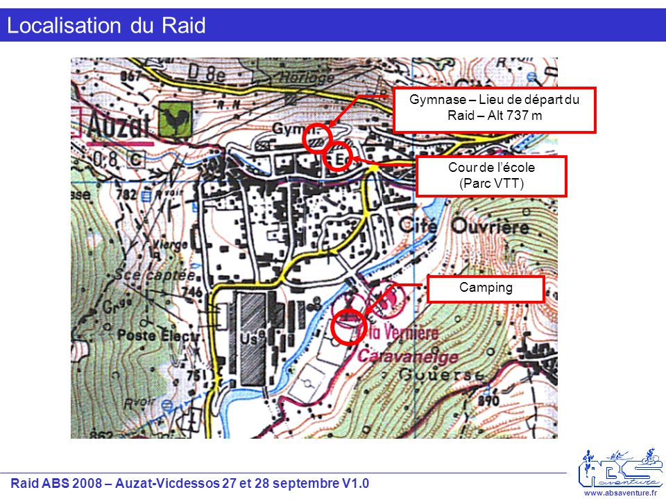 Raid ABS 2008 – Auzat-Vicdessos 27 et 28 septembre V1.0 www.absaventure.fr Introduction Ce document présente dans les grandes lignes le déroulement des épreuves du Raid ABS 2008.