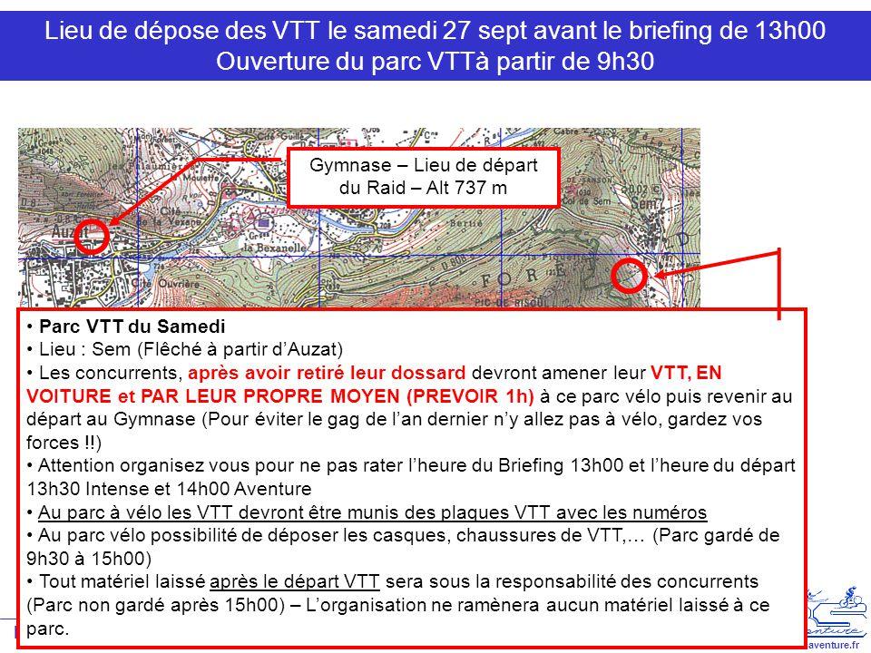Raid ABS 2008 – Auzat-Vicdessos 27 et 28 septembre V1.0 www.absaventure.fr Lieu de dépose des VTT le samedi 27 sept avant le briefing de 13h00 Ouverture du parc VTTà partir de 9h30 Gymnase – Lieu de départ du Raid – Alt 737 m Parc VTT du Samedi Lieu : Sem (Flêché à partir d'Auzat) Les concurrents, après avoir retiré leur dossard devront amener leur VTT, EN VOITURE et PAR LEUR PROPRE MOYEN (PREVOIR 1h) à ce parc vélo puis revenir au départ au Gymnase (Pour éviter le gag de l'an dernier n'y allez pas à vélo, gardez vos forces !!) Attention organisez vous pour ne pas rater l'heure du Briefing 13h00 et l'heure du départ 13h30 Intense et 14h00 Aventure Au parc à vélo les VTT devront être munis des plaques VTT avec les numéros Au parc vélo possibilité de déposer les casques, chaussures de VTT,… (Parc gardé de 9h30 à 15h00) Tout matériel laissé après le départ VTT sera sous la responsabilité des concurrents (Parc non gardé après 15h00) – L'organisation ne ramènera aucun matériel laissé à ce parc.