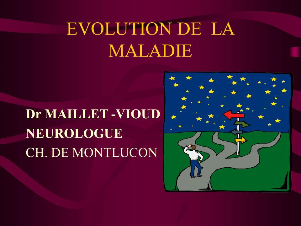 EVOLUTION DE LA MALADIE Dr MAILLET -VIOUD NEUROLOGUE CH. DE MONTLUCON