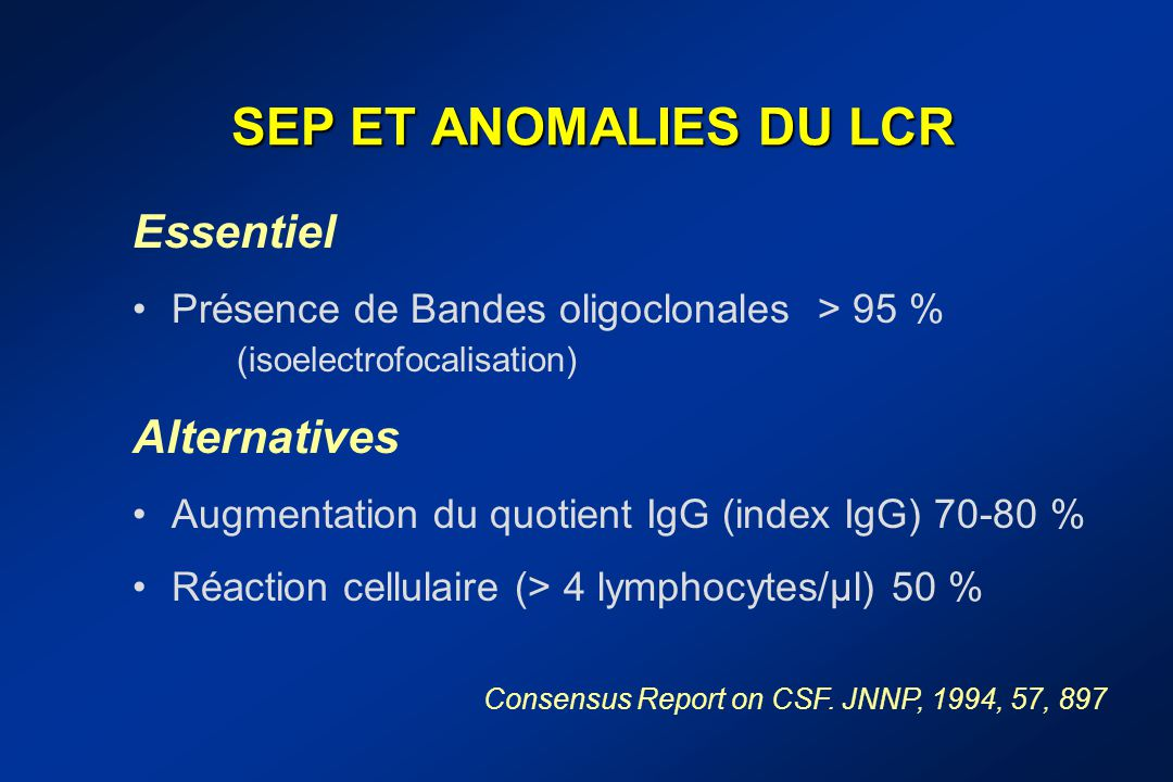 SEP ET ANOMALIES DU LCR Essentiel Présence de Bandes oligoclonales > 95 % (isoelectrofocalisation) Alternatives Augmentation du quotient IgG (index Ig