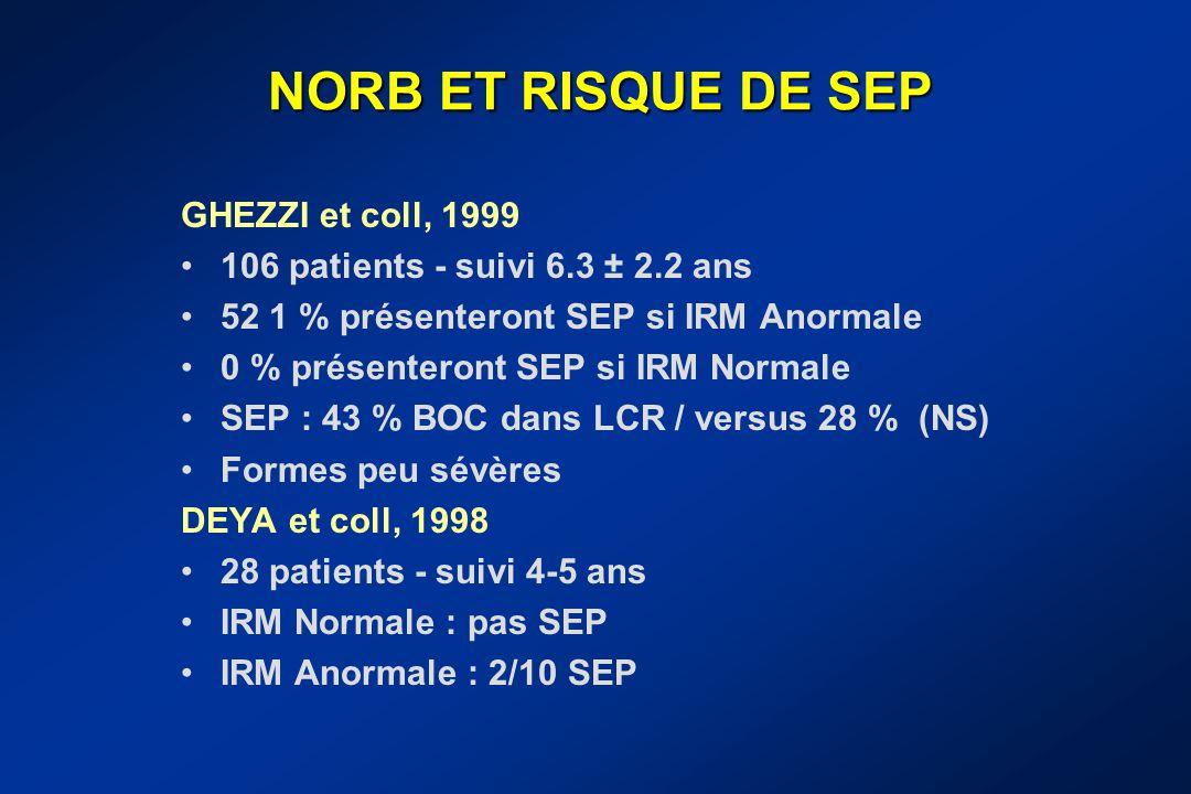 NORB ET RISQUE DE SEP GHEZZI et coll, 1999 106 patients - suivi 6.3 ± 2.2 ans 52 1 % présenteront SEP si IRM Anormale 0 % présenteront SEP si IRM Norm