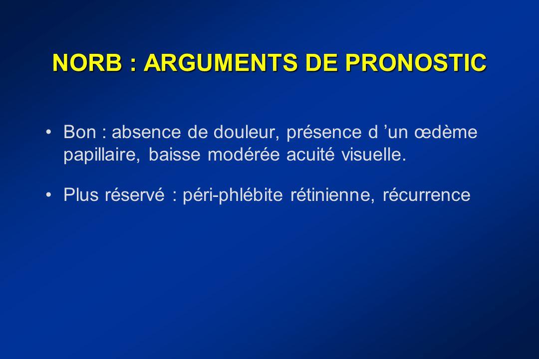 NORB : ARGUMENTS DE PRONOSTIC Bon : absence de douleur, présence d 'un œdème papillaire, baisse modérée acuité visuelle. Plus réservé : péri-phlébite