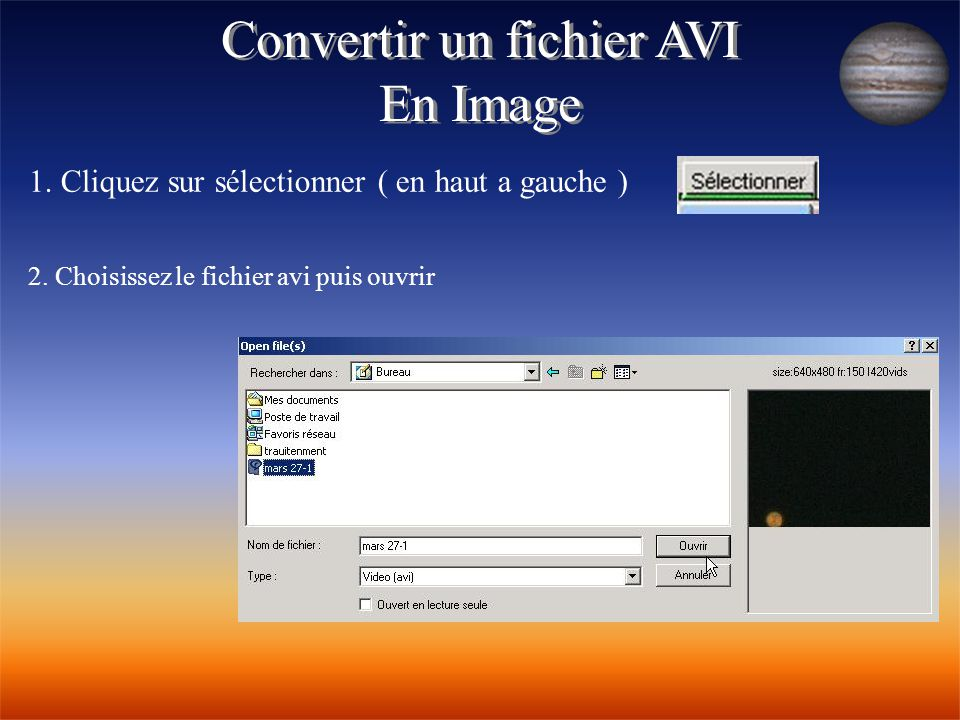 Convertir un fichier AVI En Image Convertir un fichier AVI En Image 1. Cliquez sur sélectionner ( en haut a gauche ) 2. Choisissez le fichier avi puis