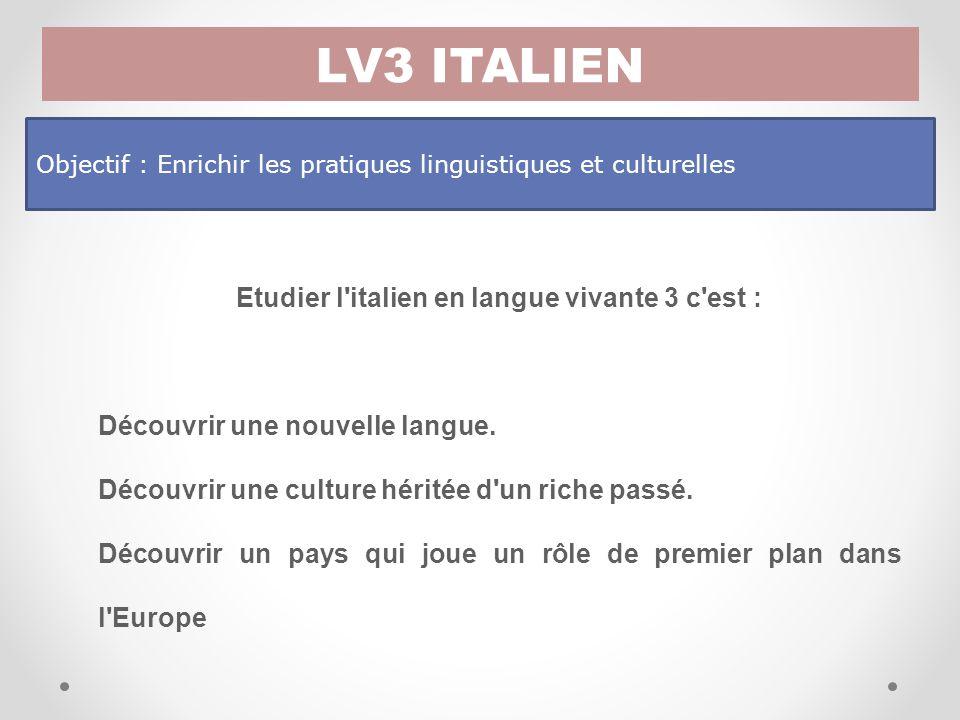 LV3 ITALIEN Objectif : Enrichir les pratiques linguistiques et culturelles Etudier l italien en langue vivante 3 c est : Découvrir une nouvelle langue.