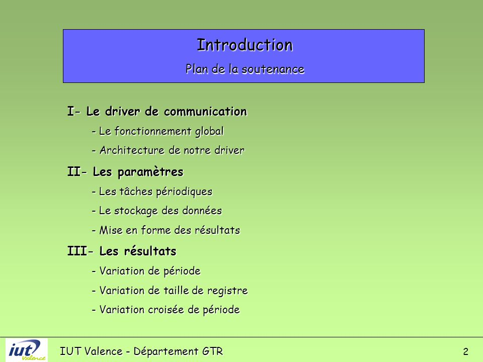 IUT Valence - Département GTR 2 Introduction Plan de la soutenance I- Le driver de communication - Le fonctionnement global - Architecture de notre driver II- Les paramètres - Les tâches périodiques - Le stockage des données - Mise en forme des résultats III- Les résultats - Variation de période - Variation de taille de registre - Variation croisée de période