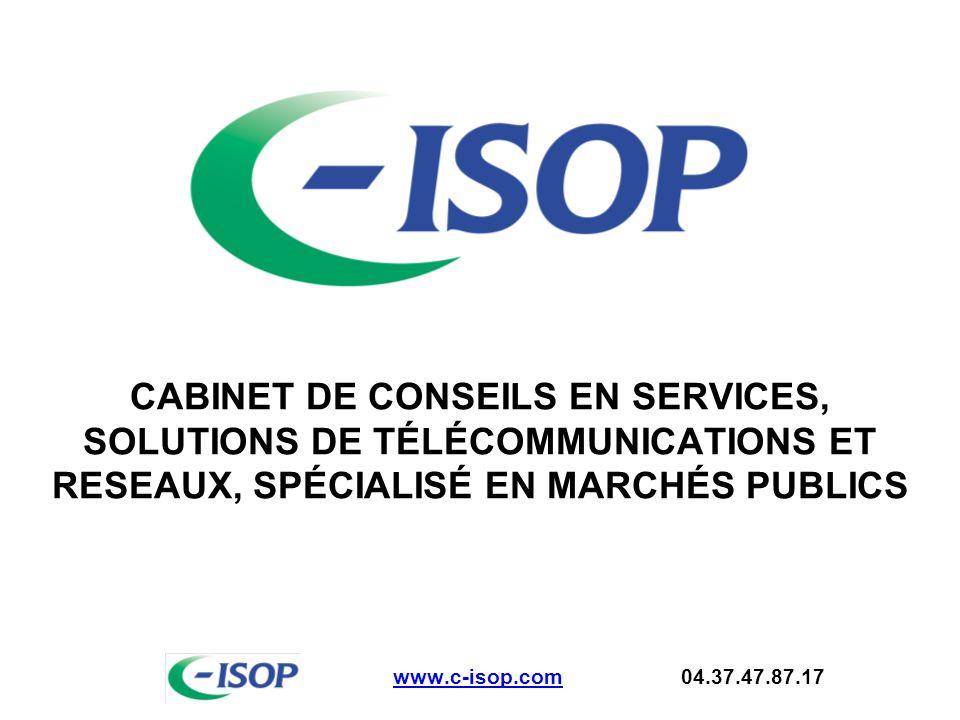 CABINET DE CONSEILS EN SERVICES, SOLUTIONS DE TÉLÉCOMMUNICATIONS ET RESEAUX, SPÉCIALISÉ EN MARCHÉS PUBLICS www.c-isop.comwww.c-isop.com 04.37.47.87.17