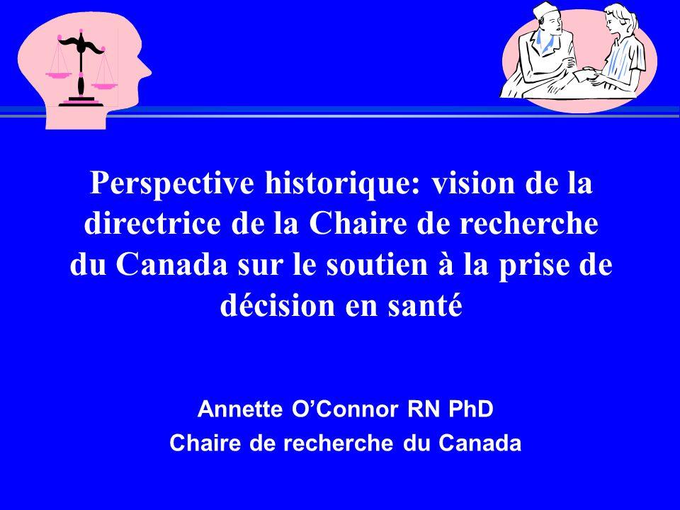 Perspective historique: vision de la directrice de la Chaire de recherche du Canada sur le soutien à la prise de décision en santé Annette O'Connor RN PhD Chaire de recherche du Canada