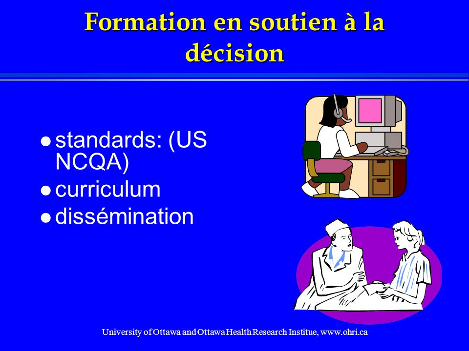 University of Ottawa and Ottawa Health Research Institue, www.ohri.ca Formation en soutien à la décision l standards: (US NCQA) l curriculum l dissémination