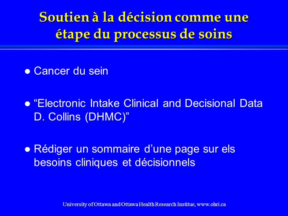 University of Ottawa and Ottawa Health Research Institue, www.ohri.ca Soutien à la décision comme une étape du processus de soins l Cancer du sein l Electronic Intake Clinical and Decisional Data D.