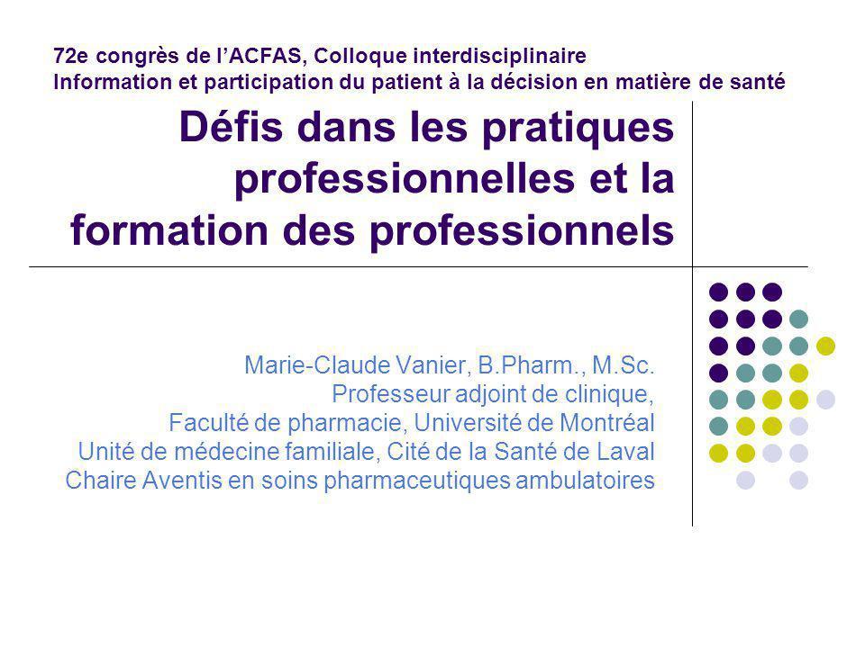 Défis dans les pratiques professionnelles et la formation des professionnels Marie-Claude Vanier, B.Pharm., M.Sc.