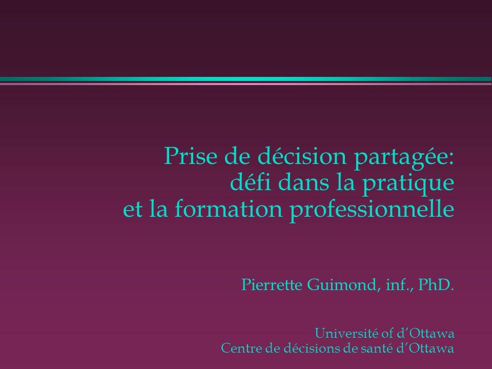 Prise de décision partagée: défi dans la pratique et la formation professionnelle Pierrette Guimond, inf., PhD. Université of d'Ottawa Centre de décis