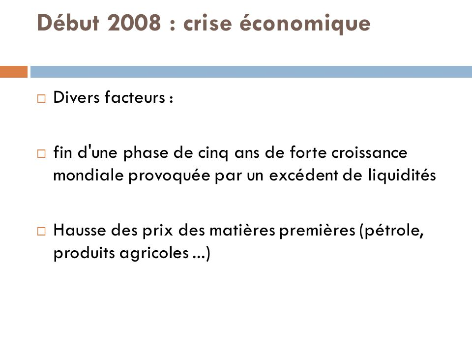 Début 2008 : crise économique  Divers facteurs :  fin d une phase de cinq ans de forte croissance mondiale provoquée par un excédent de liquidités  Hausse des prix des matières premières (pétrole, produits agricoles...)