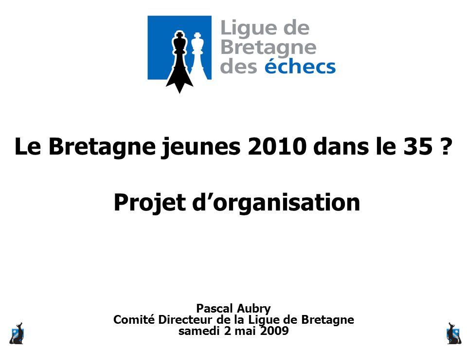 Le Bretagne jeunes 2010 dans le 35 ? Projet d'organisation Pascal Aubry Comité Directeur de la Ligue de Bretagne samedi 2 mai 2009