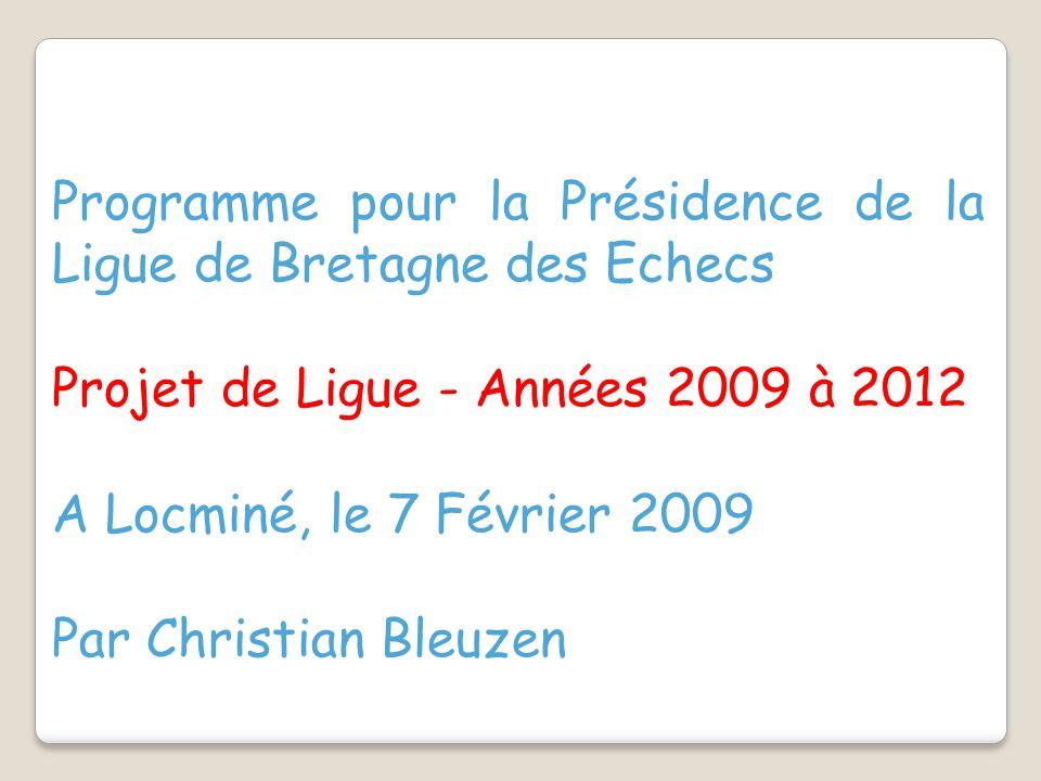 Programme pour la Présidence de la Ligue de Bretagne des Echecs Projet de Ligue - Années 2009 à 2012 A Locminé, le 7 Février 2009 Par Christian Bleuzen