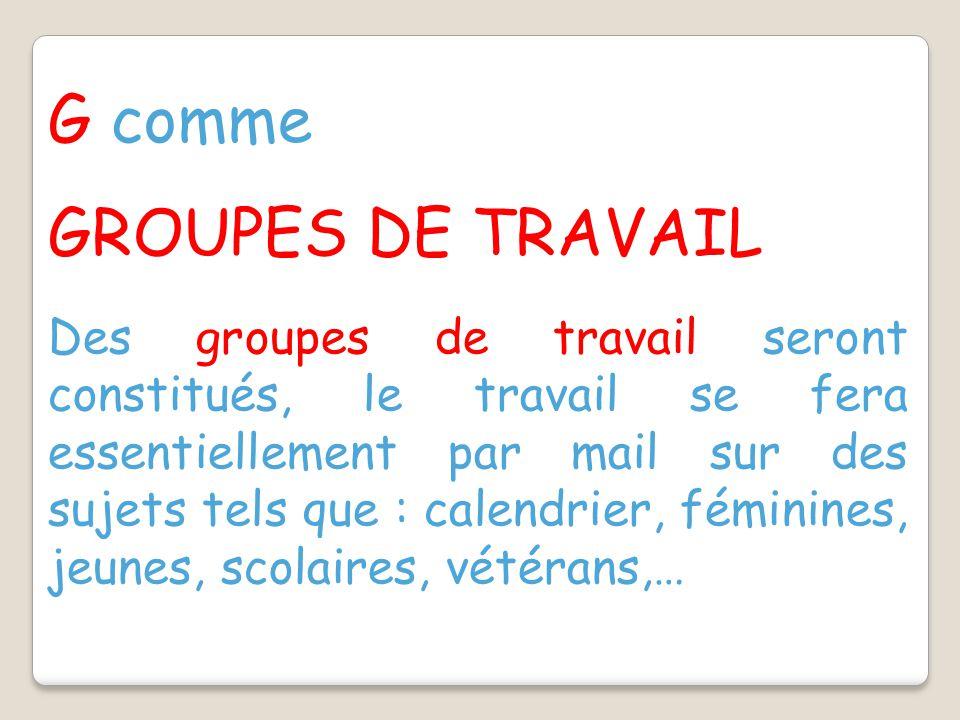 G comme GROUPES DE TRAVAIL Des groupes de travail seront constitués, le travail se fera essentiellement par mail sur des sujets tels que : calendrier, féminines, jeunes, scolaires, vétérans,…